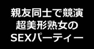 無修正おまんこ動画|★親友同士で競演 超美形熟女のSEXパーティー!!|無毛まんこ